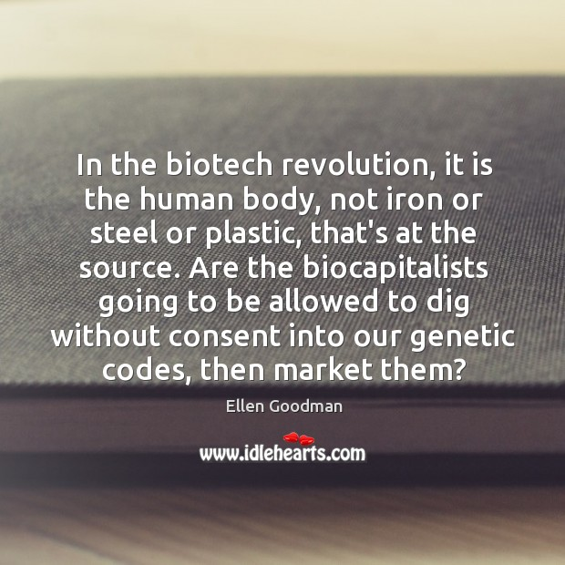 In the biotech revolution, it is the human body, not iron or Ellen Goodman Picture Quote