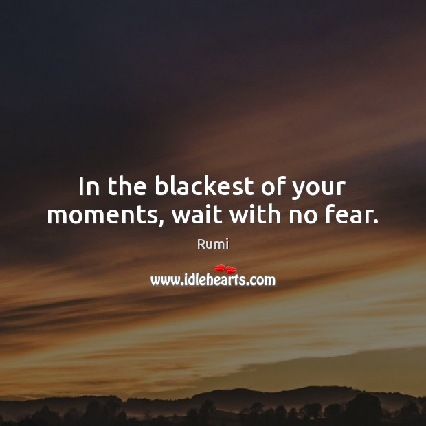 In the blackest of your moments, wait with no fear. Image