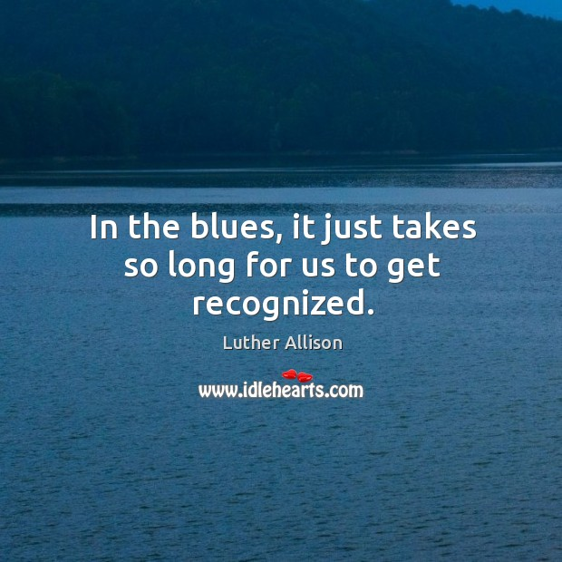 In the blues, it just takes so long for us to get recognized. Image