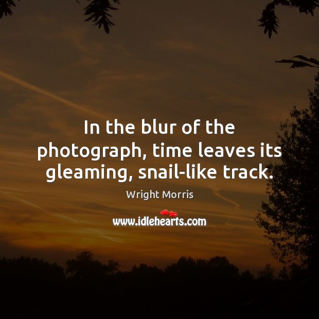 Wright Morris Picture Quote image saying: In the blur of the photograph, time leaves its gleaming, snail-like track.