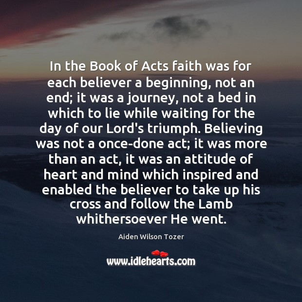 In the Book of Acts faith was for each believer a beginning, Aiden Wilson Tozer Picture Quote