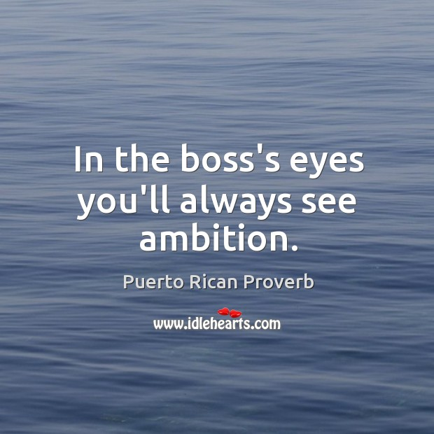 In the boss's eyes you'll always see ambition. Puerto Rican Proverbs Image