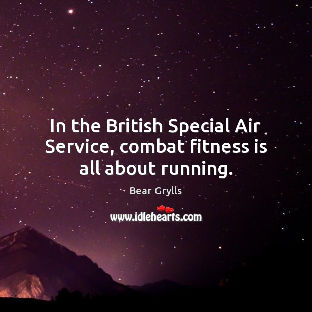 In the British Special Air Service, combat fitness is all about running. Bear Grylls Picture Quote