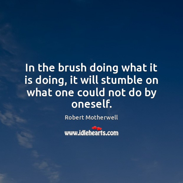 In the brush doing what it is doing, it will stumble on what one could not do by oneself. Robert Motherwell Picture Quote