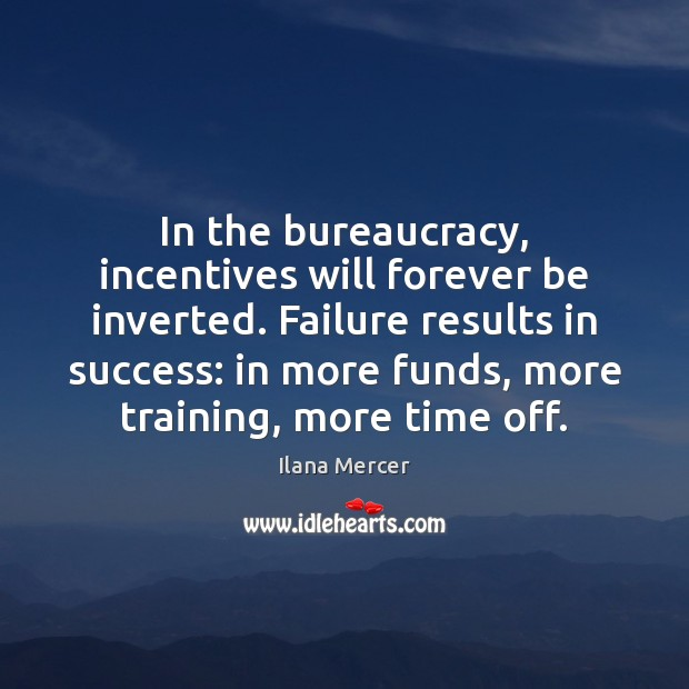 In the bureaucracy, incentives will forever be inverted. Failure results in success: Ilana Mercer Picture Quote