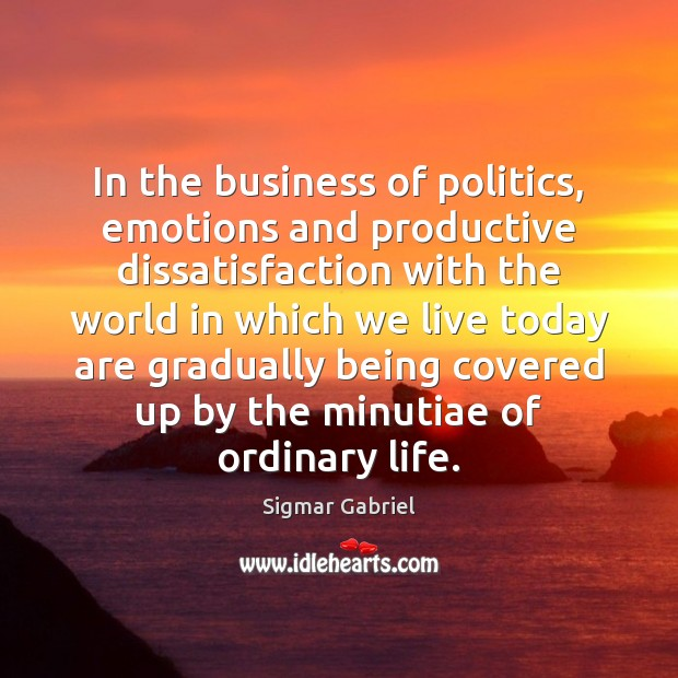 In the business of politics, emotions and productive dissatisfaction with the world Image