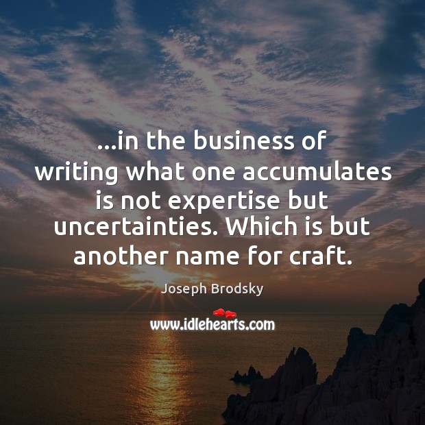…in the business of writing what one accumulates is not expertise but Joseph Brodsky Picture Quote