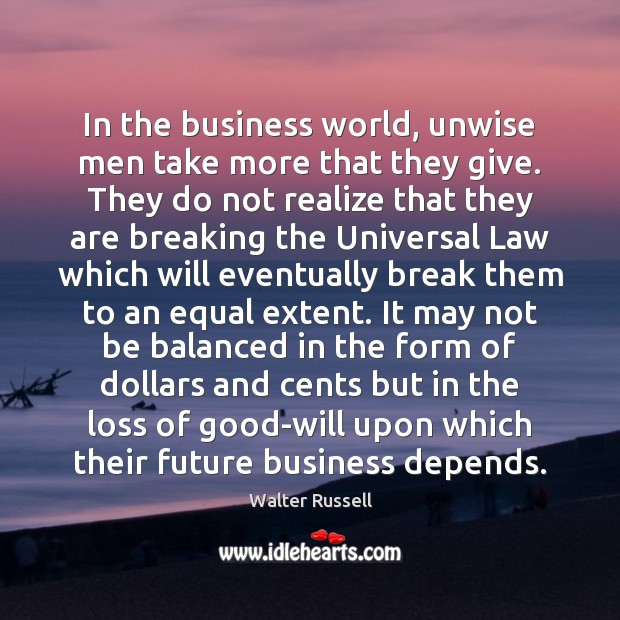 In the business world, unwise men take more that they give. They Walter Russell Picture Quote