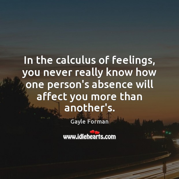 In the calculus of feelings, you never really know how one person's Gayle Forman Picture Quote