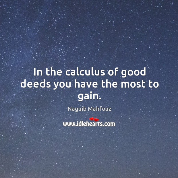 In the calculus of good deeds you have the most to gain. Naguib Mahfouz Picture Quote