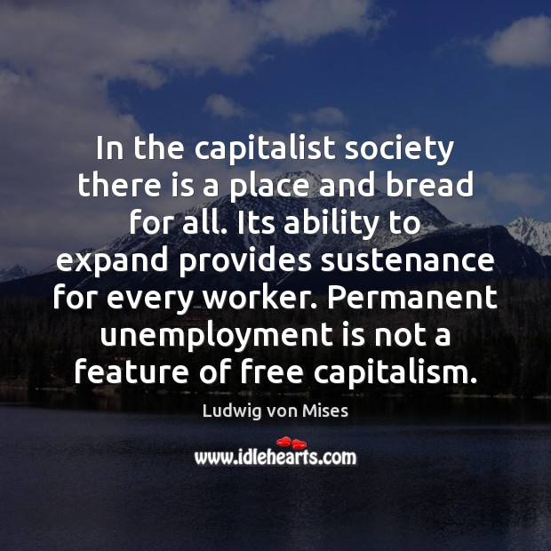 In the capitalist society there is a place and bread for all. Unemployment Quotes Image
