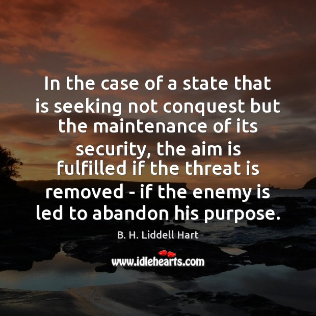 In the case of a state that is seeking not conquest but B. H. Liddell Hart Picture Quote