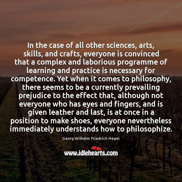 In the case of all other sciences, arts, skills, and crafts, everyone Georg Wilhelm Friedrich Hegel Picture Quote