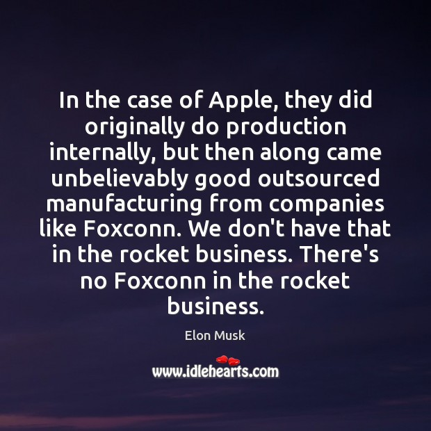 In the case of Apple, they did originally do production internally, but Business Quotes Image