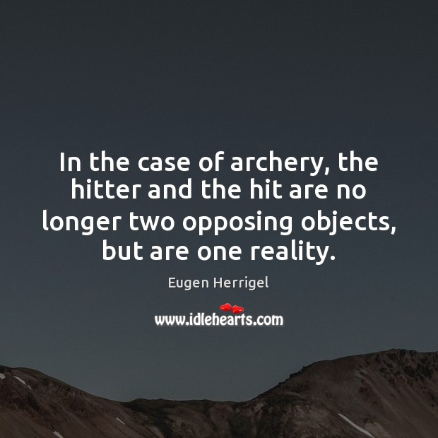 In the case of archery, the hitter and the hit are no Eugen Herrigel Picture Quote