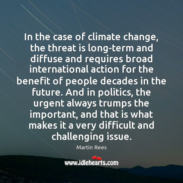 In the case of climate change, the threat is long-term and diffuse Martin Rees Picture Quote