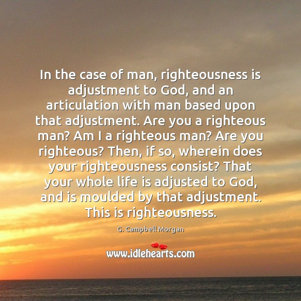In the case of man, righteousness is adjustment to God, and an G. Campbell Morgan Picture Quote