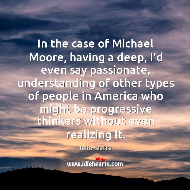 In the case of Michael Moore, having a deep, I'd even say Image