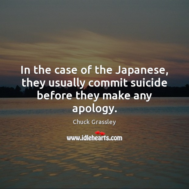 In the case of the Japanese, they usually commit suicide before they make any apology. Chuck Grassley Picture Quote