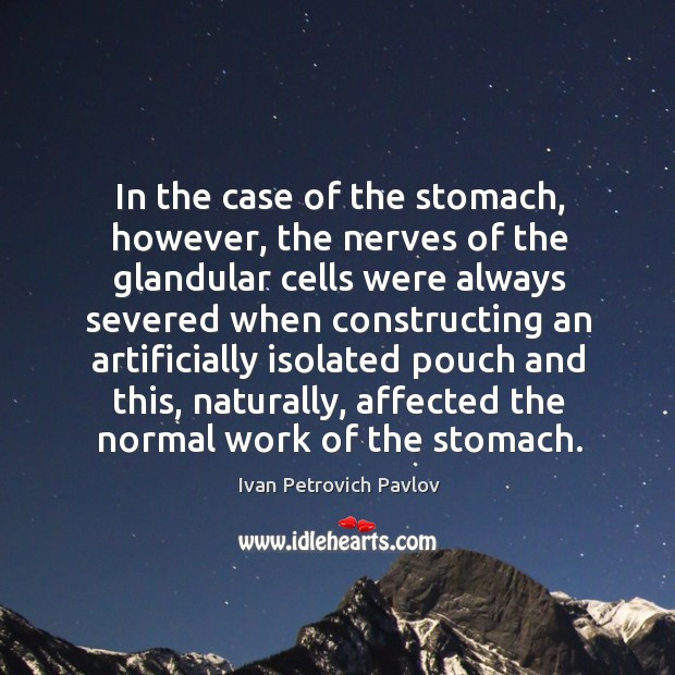 In the case of the stomach, however, the nerves of the glandular cells were always Ivan Petrovich Pavlov Picture Quote