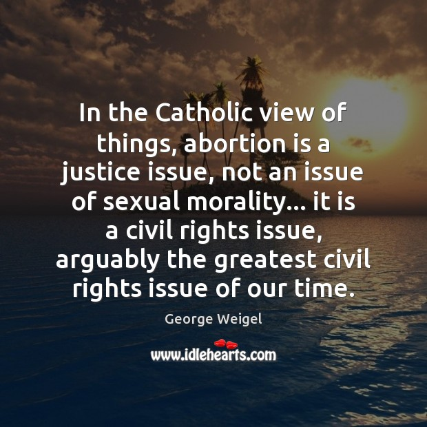 In the Catholic view of things, abortion is a justice issue, not Image