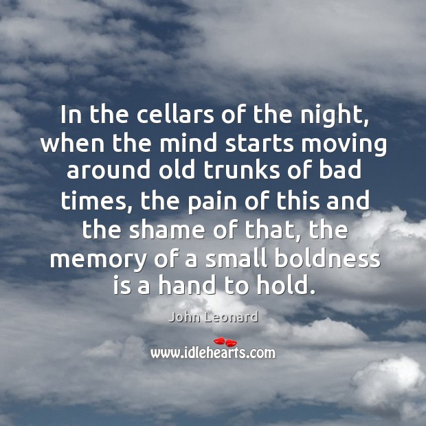 In the cellars of the night, when the mind starts moving around old trunks of bad times John Leonard Picture Quote