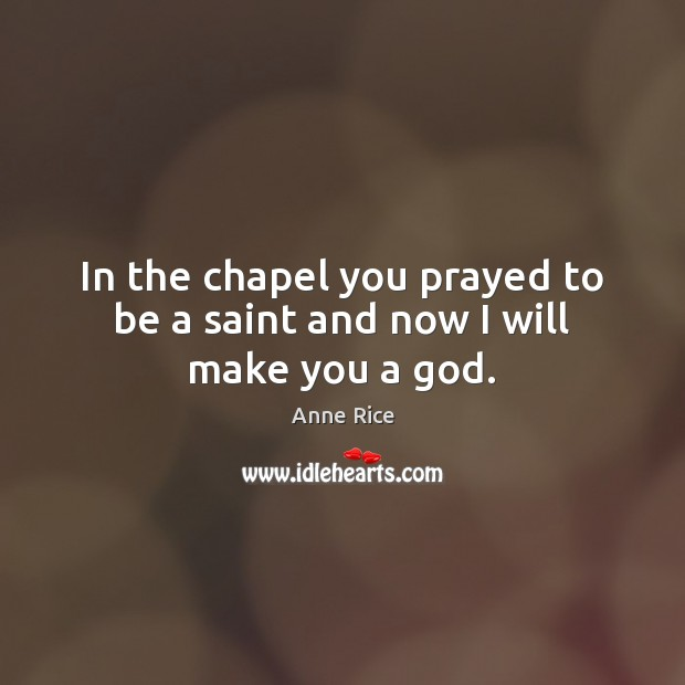 In the chapel you prayed to be a saint and now I will make you a God. Image