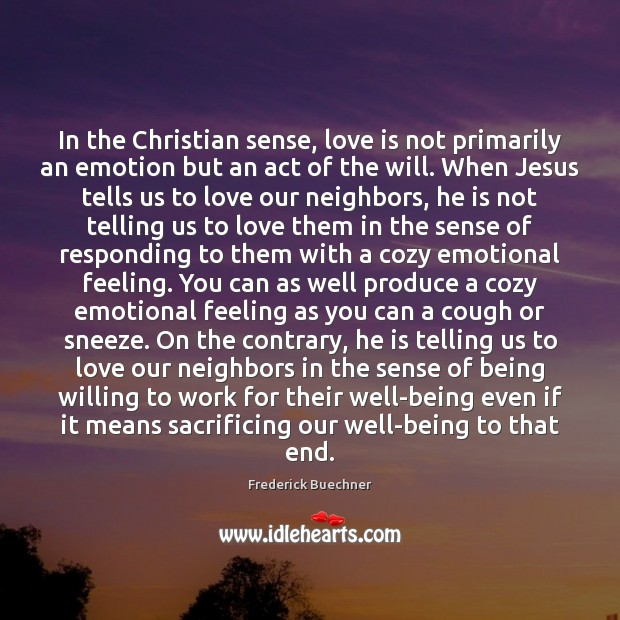 In the Christian sense, love is not primarily an emotion but an Frederick Buechner Picture Quote