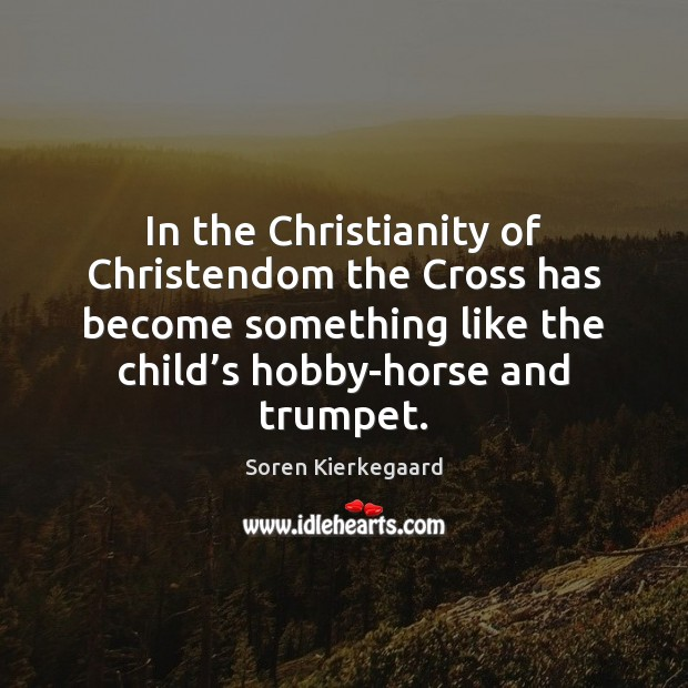 In the Christianity of Christendom the Cross has become something like the Image