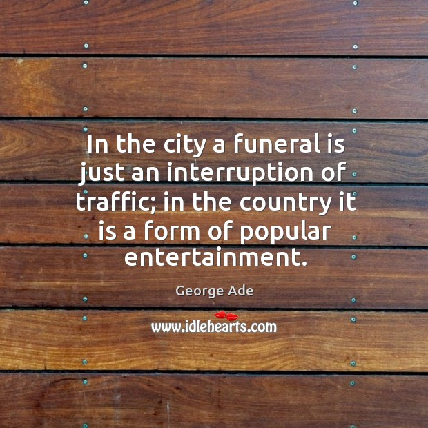 In the city a funeral is just an interruption of traffic; in the country it is a form of popular entertainment. George Ade Picture Quote