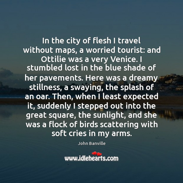 In the city of flesh I travel without maps, a worried tourist: John Banville Picture Quote