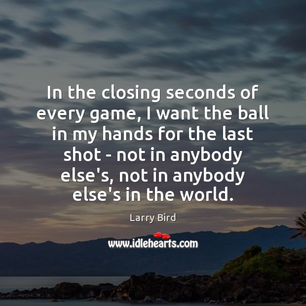 In the closing seconds of every game, I want the ball in Larry Bird Picture Quote