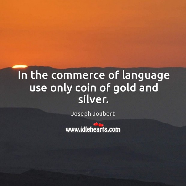 In the commerce of language use only coin of gold and silver. Image