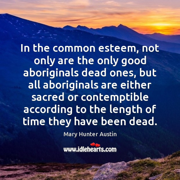 In the common esteem, not only are the only good aboriginals dead Mary Hunter Austin Picture Quote