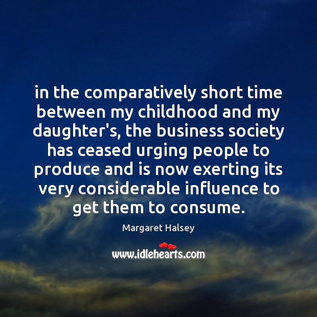 In the comparatively short time between my childhood and my daughter's, the Margaret Halsey Picture Quote
