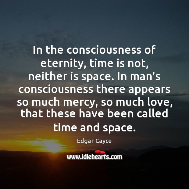 In the consciousness of eternity, time is not, neither is space. In Edgar Cayce Picture Quote