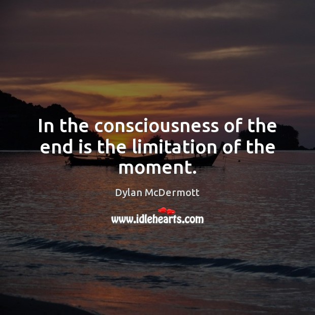 In the consciousness of the end is the limitation of the moment. Dylan McDermott Picture Quote