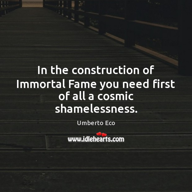 In the construction of Immortal Fame you need first of all a cosmic shamelessness. Image