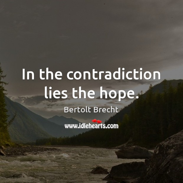 In the contradiction lies the hope. Bertolt Brecht Picture Quote