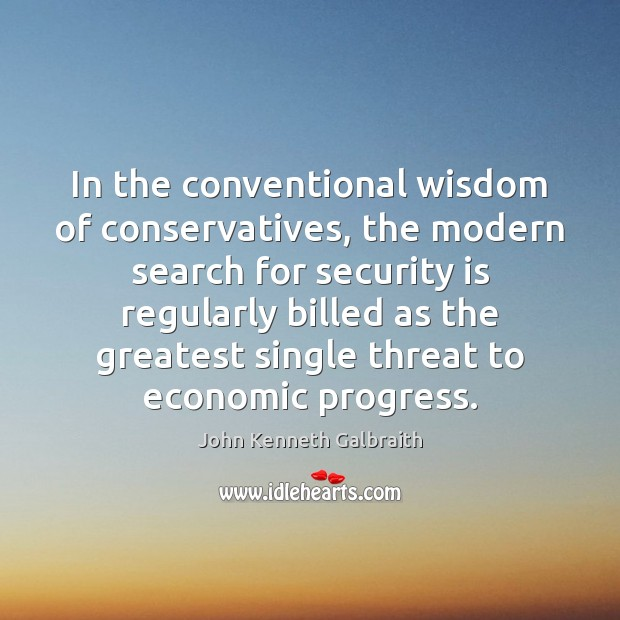 In the conventional wisdom of conservatives, the modern search for security is John Kenneth Galbraith Picture Quote