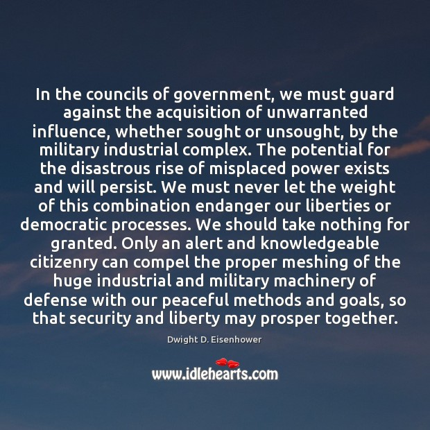 In the councils of government, we must guard against the acquisition of Dwight D. Eisenhower Picture Quote