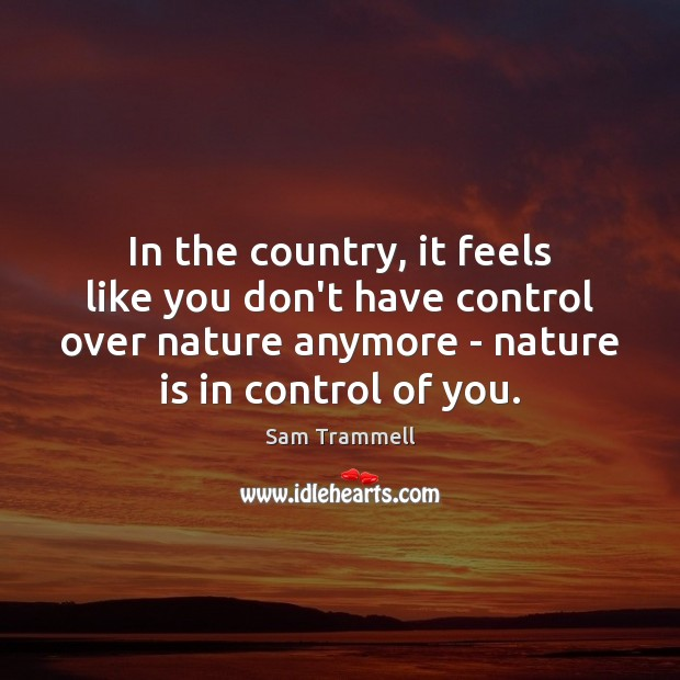 In the country, it feels like you don't have control over nature Image
