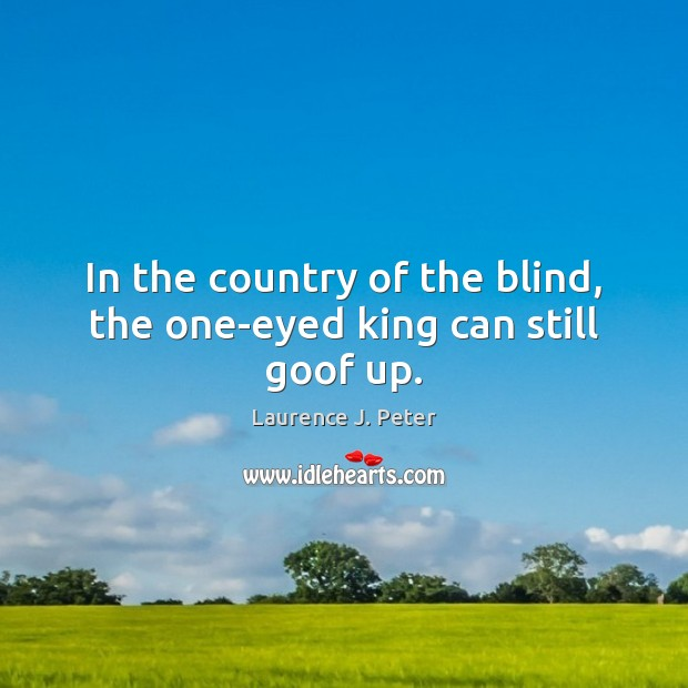In the country of the blind, the one-eyed king can still goof up. Laurence J. Peter Picture Quote