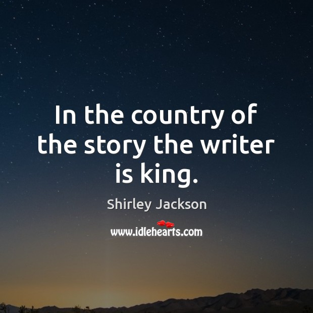 Shirley Jackson Picture Quote image saying: In the country of the story the writer is king.