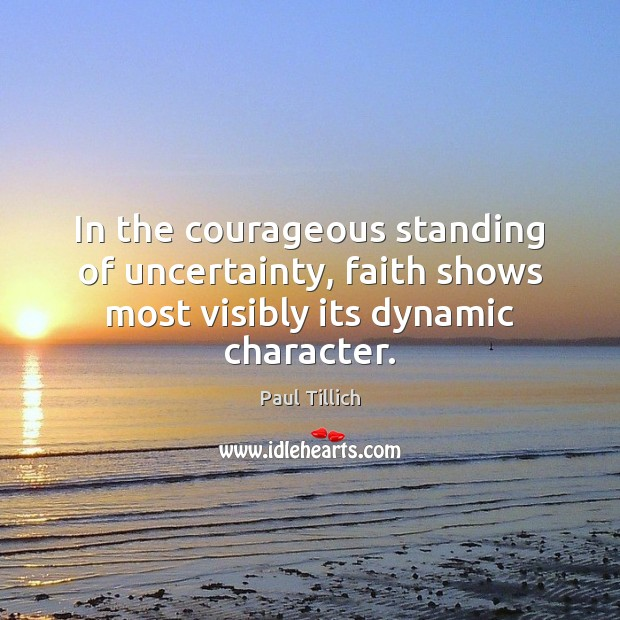 In the courageous standing of uncertainty, faith shows most visibly its dynamic character. Paul Tillich Picture Quote