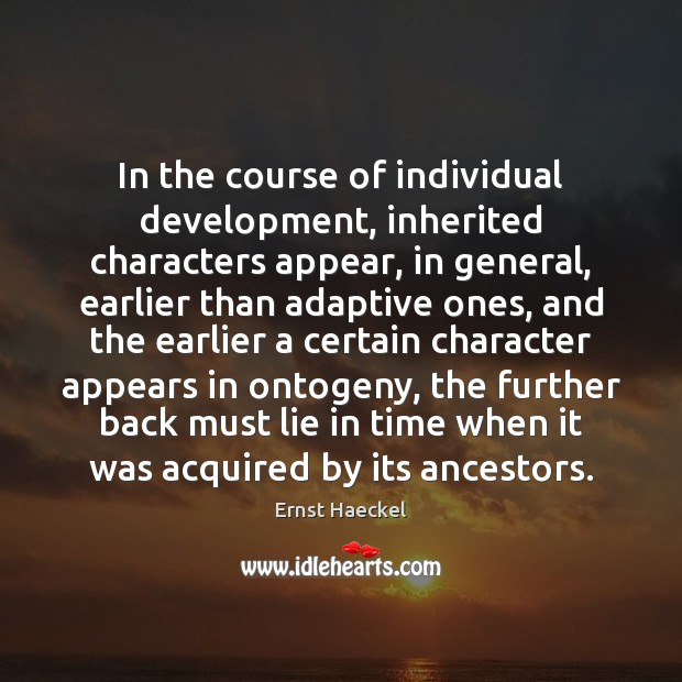 In the course of individual development, inherited characters appear, in general, earlier Image