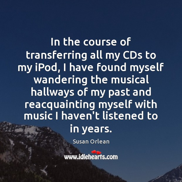 In the course of transferring all my CDs to my iPod, I Susan Orlean Picture Quote