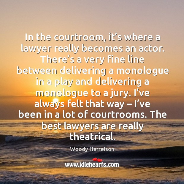 In the courtroom, it's where a lawyer really becomes an actor. Image