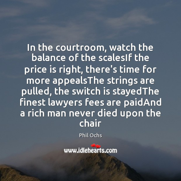 In the courtroom, watch the balance of the scalesIf the price is Phil Ochs Picture Quote