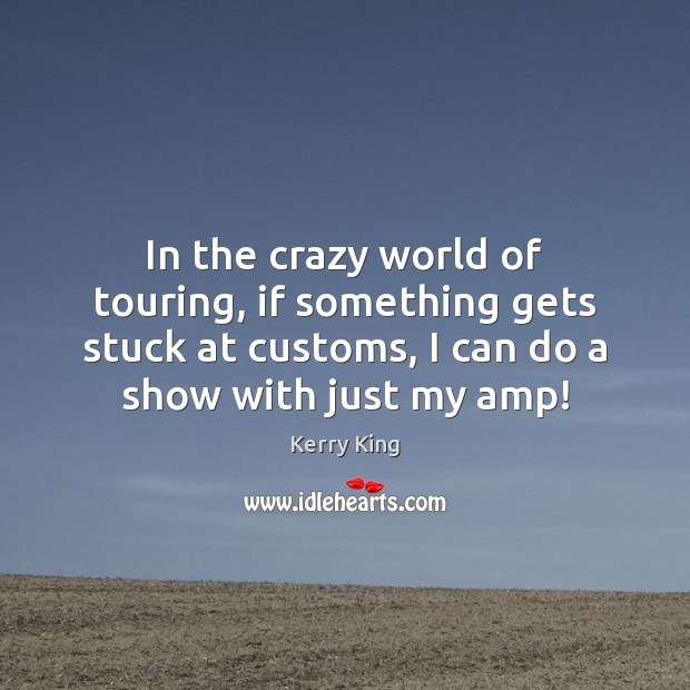 In the crazy world of touring, if something gets stuck at customs, Kerry King Picture Quote